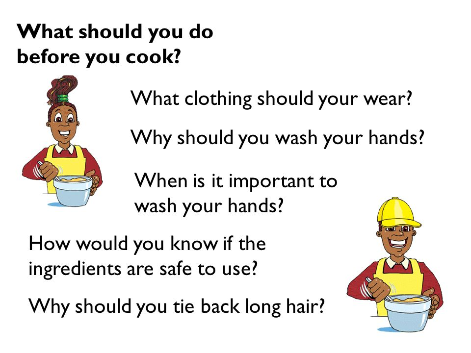 What should you do before you cook? How would you know if the ingredients are safe to use? Why should you wash your hands? Why should you tie back lon