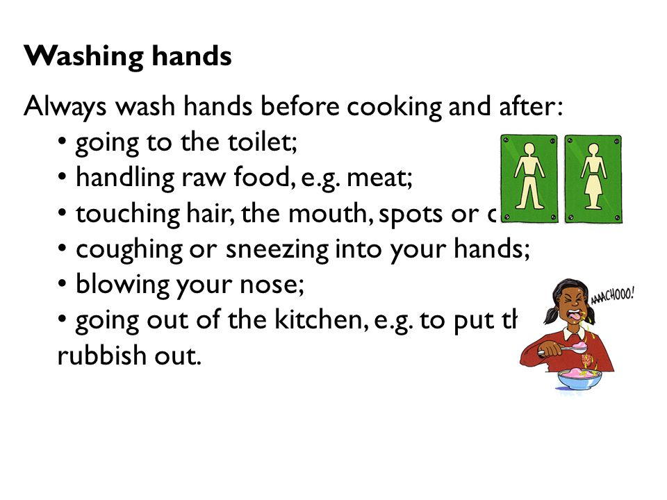 Washing hands Always wash hands before cooking and after: going to the toilet; handling raw food, e.g. meat; touching hair, the mouth, spots or cuts;