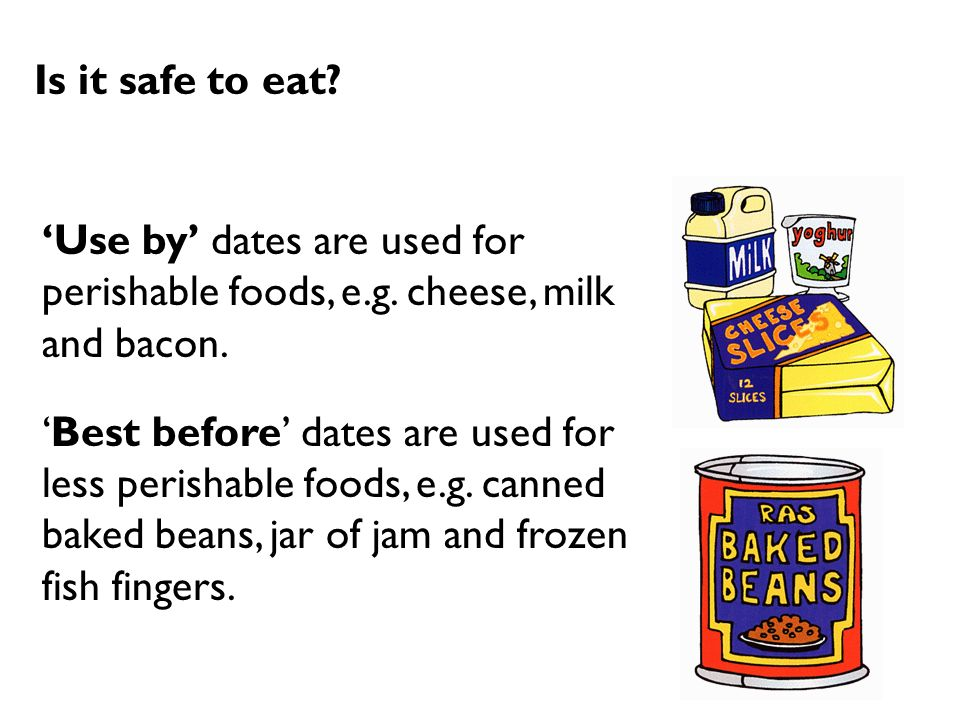 Is it safe to eat? Use by dates are used for perishable foods, e.g. cheese, milk and bacon. Best before dates are used for less perishable foods, e.g.