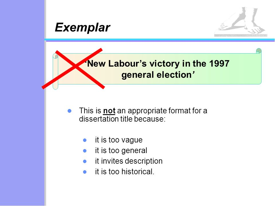New Labours victory in the 1997 general election Exemplar This is not an appropriate format for a dissertation title because: it is too vague it is to