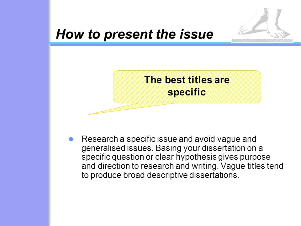 The best titles are specific How to present the issue Research a specific issue and avoid vague and generalised issues. Basing your dissertation on a