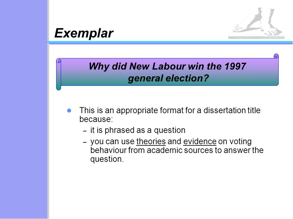 Exemplar This is an appropriate format for a dissertation title because: – it is phrased as a question – you can use theories and evidence on voting b
