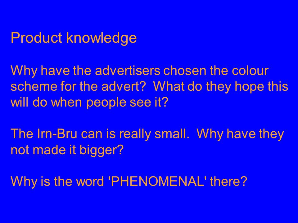 Product knowledge Why have the advertisers chosen the colour scheme for the advert? What do they hope this will do when people see it? The Irn-Bru can