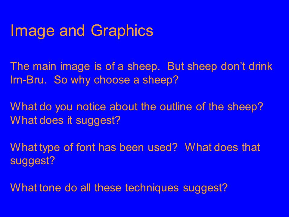 Image and Graphics The main image is of a sheep. But sheep dont drink Irn-Bru. So why choose a sheep? What do you notice about the outline of the shee