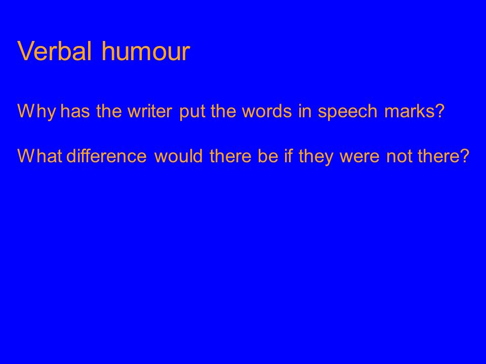 Verbal humour Why has the writer put the words in speech marks? What difference would there be if they were not there?