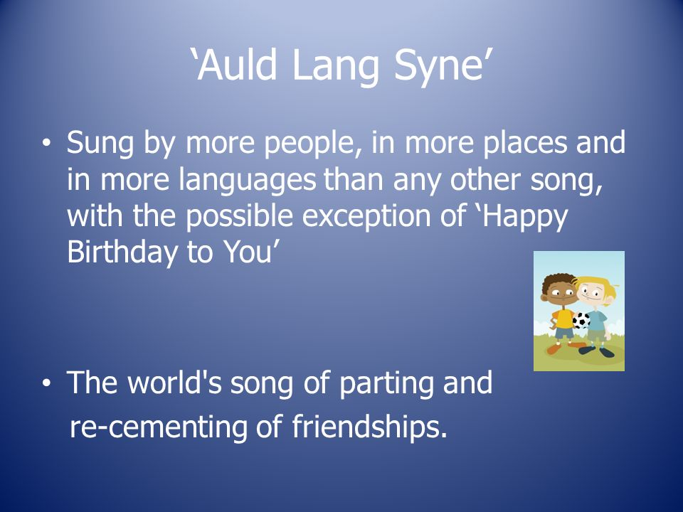 Sung by more people, in more places and in more languages than any other song, with the possible exception of Happy Birthday to You The world s song of parting and re-cementing of friendships.