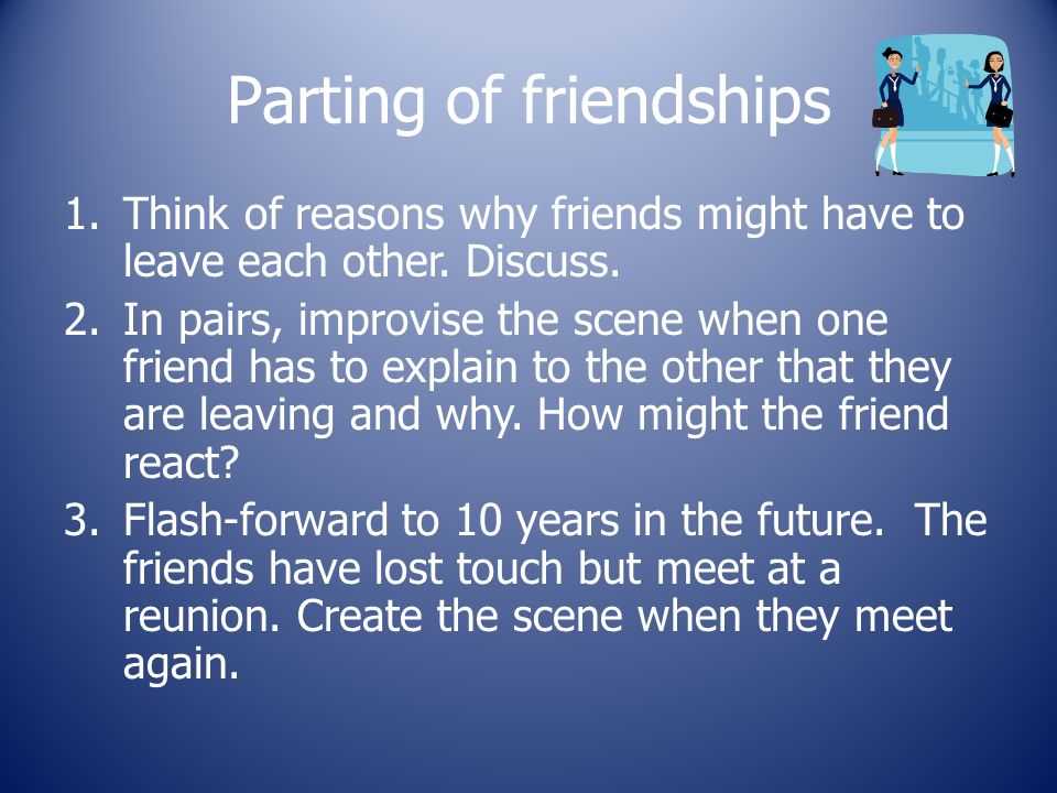 Parting of friendships 1.Think of reasons why friends might have to leave each other.