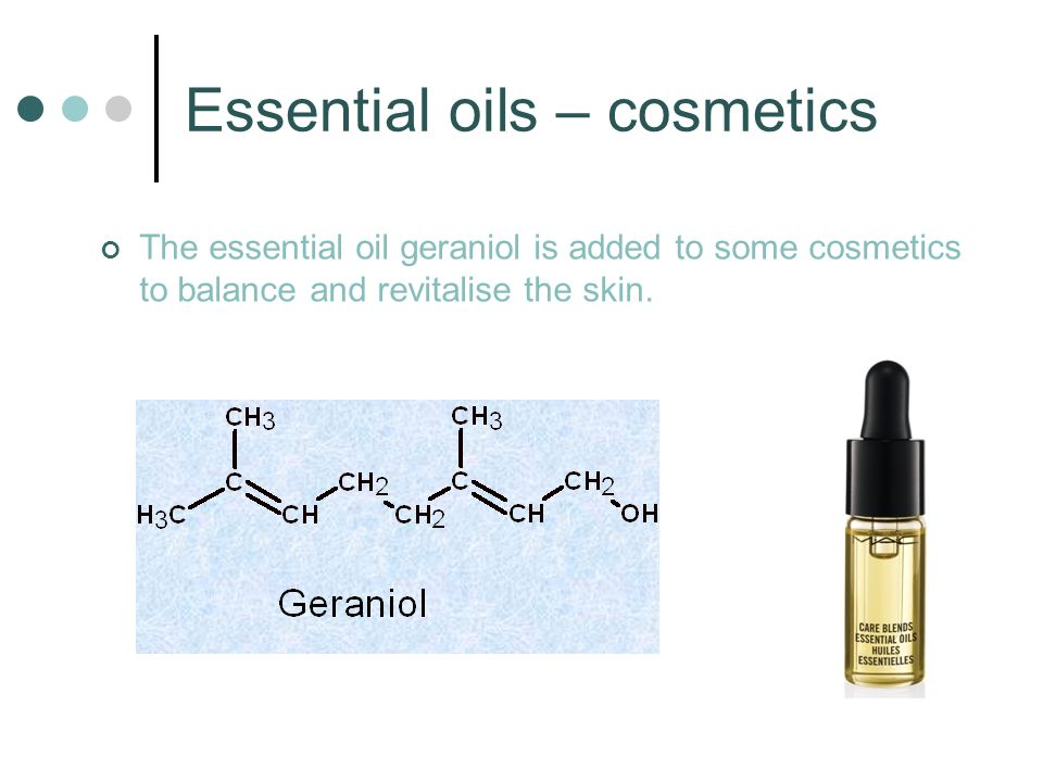 Essential oils – cosmetics The essential oil geraniol is added to some cosmetics to balance and revitalise the skin.