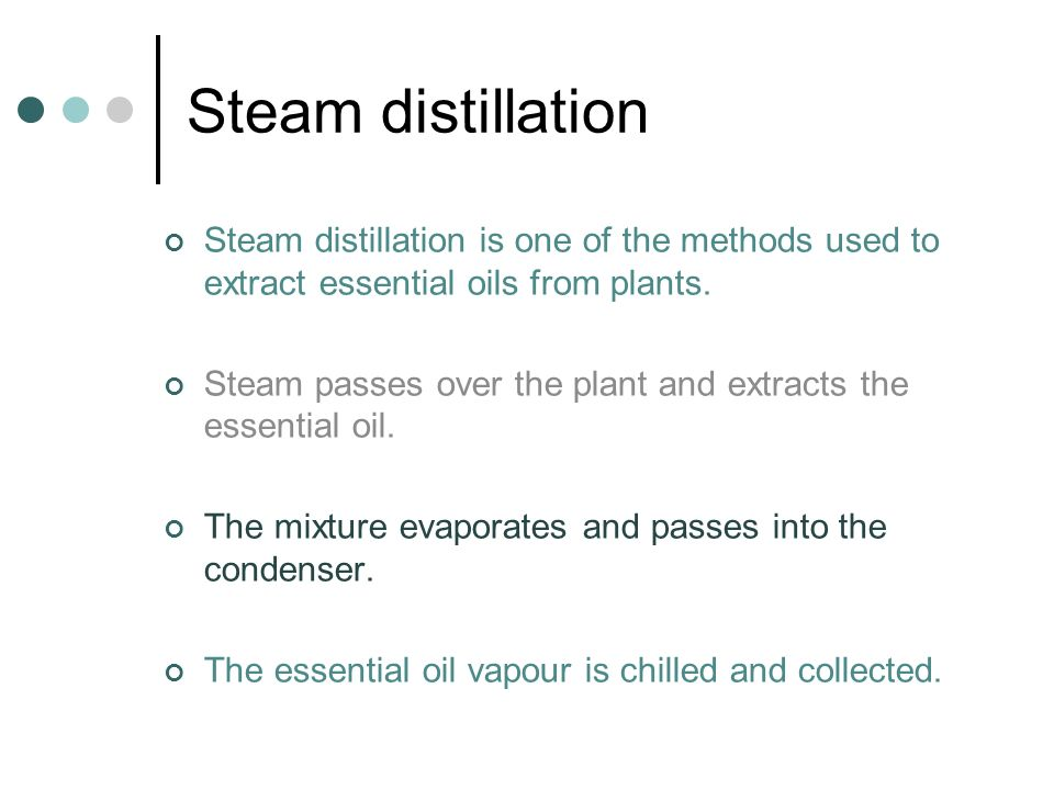 Steam distillation Steam distillation is one of the methods used to extract essential oils from plants.
