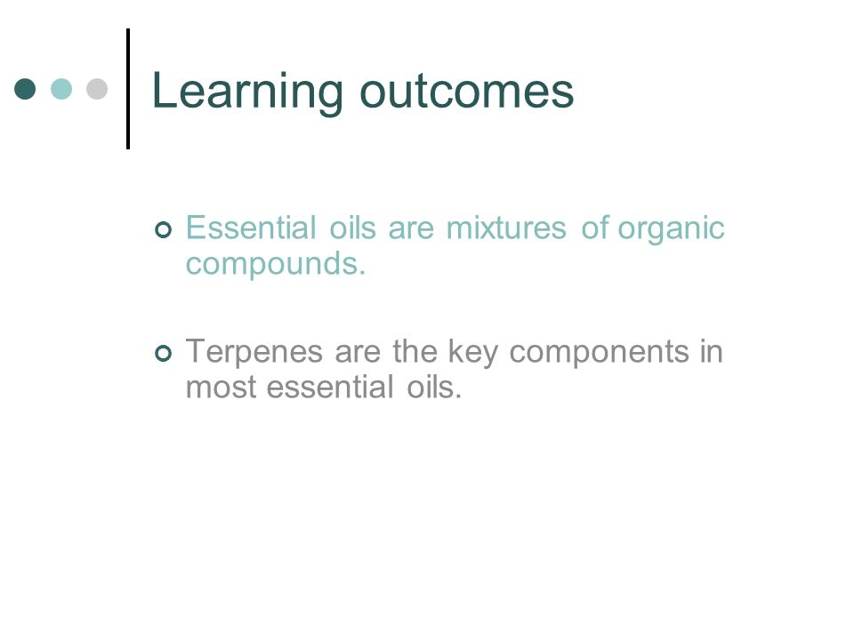 Learning outcomes Essential oils are mixtures of organic compounds. Terpenes are the key components in most essential oils.