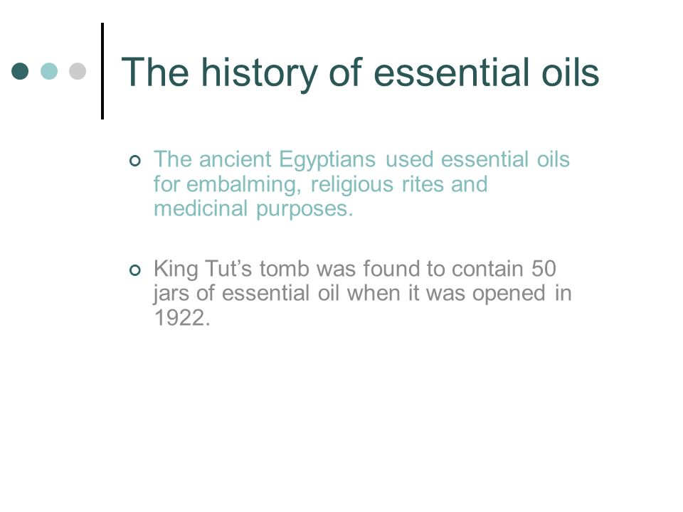 The history of essential oils The ancient Egyptians used essential oils for embalming, religious rites and medicinal purposes.