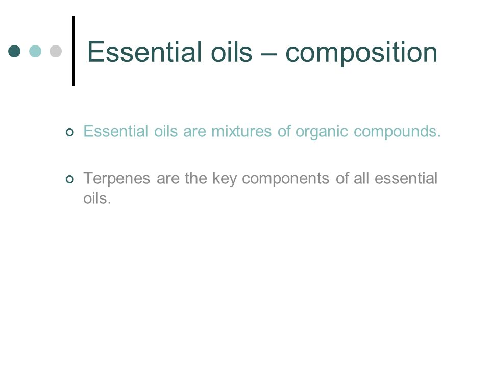 Essential oils – composition Essential oils are mixtures of organic compounds. Terpenes are the key components of all essential oils.