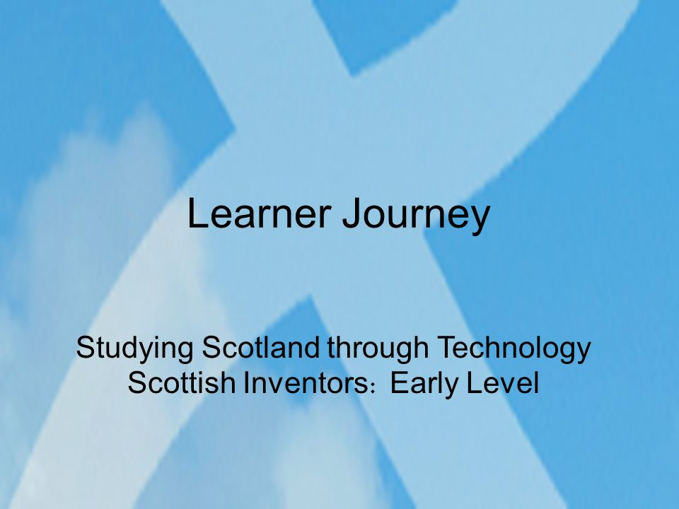 Learner Journey Studying Scotland through Technology Scottish Inventors : Early Level