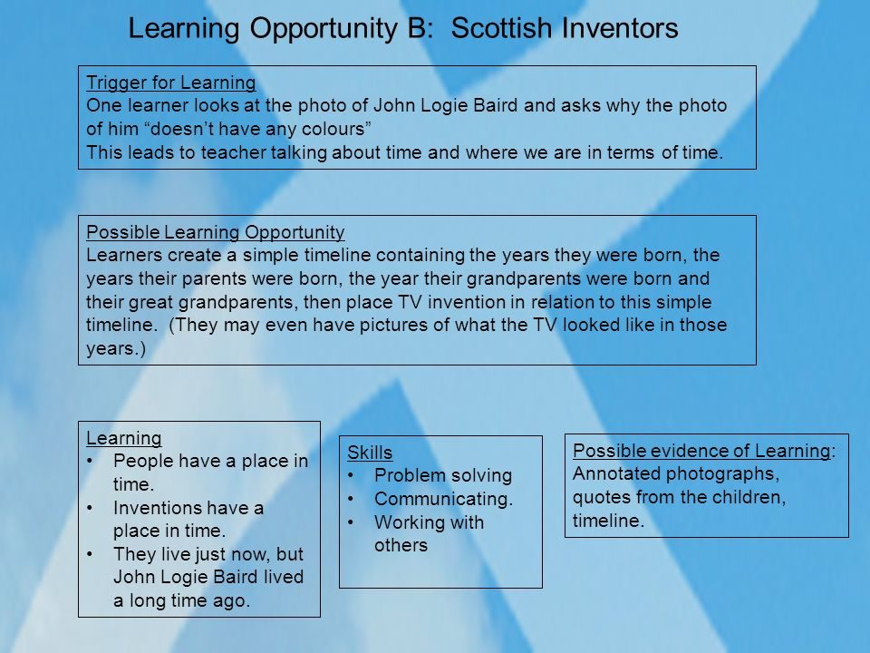 Learning Opportunity B: Scottish Inventors Possible Learning Opportunity Learners create a simple timeline containing the years they were born, the ye