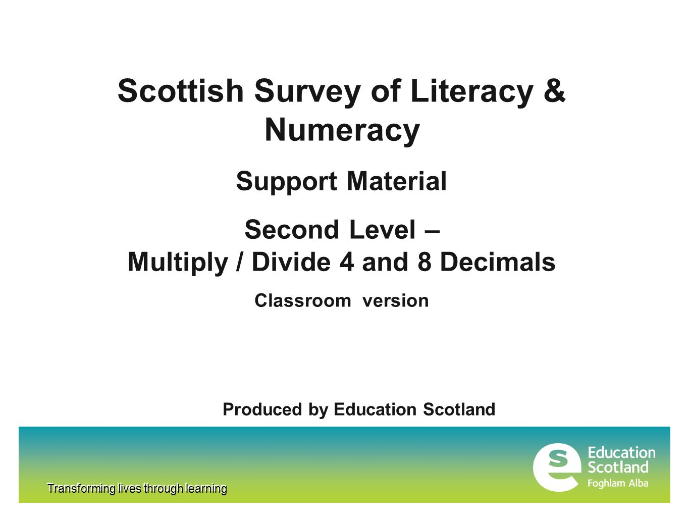 Transforming lives through learning Scottish Survey of Literacy & Numeracy Support Material Second Level – Multiply / Divide 4 and 8 Decimals Classroom version Produced by Education Scotland Transforming lives through learning