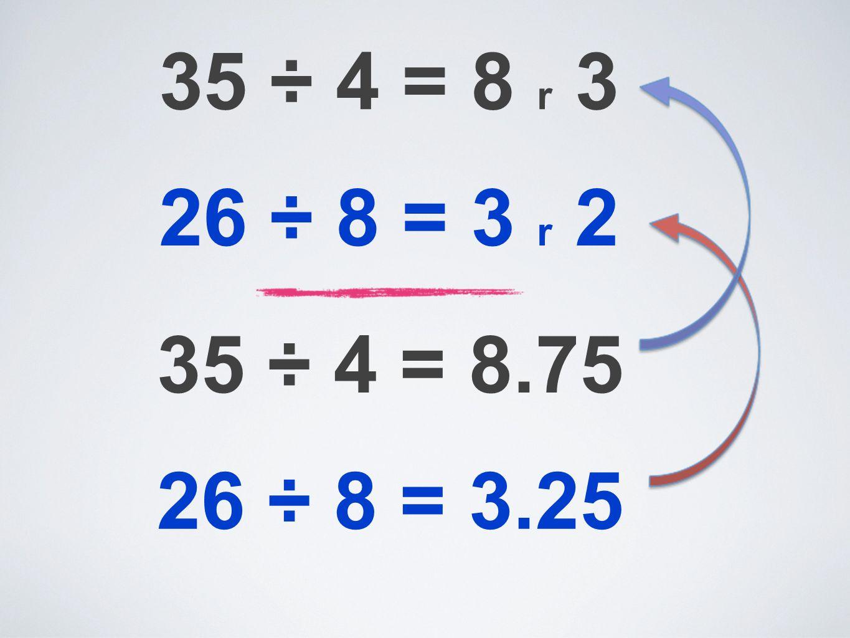35 ÷ 4 = 8 r 3 26 ÷ 8 = 3 r 2 35 ÷ 4 = 8.75 26 ÷ 8 = 3.25