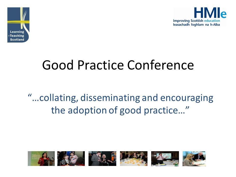 Good Practice Conference …collating, disseminating and encouraging the adoption of good practice…