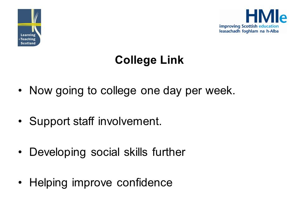 College Link Now going to college one day per week. Support staff involvement. Developing social skills further Helping improve confidence