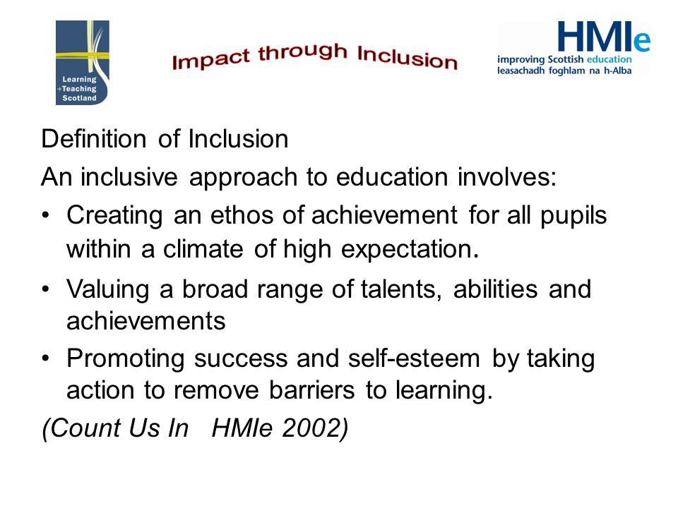 Definition of Inclusion An inclusive approach to education involves: Creating an ethos of achievement for all pupils within a climate of high expectat