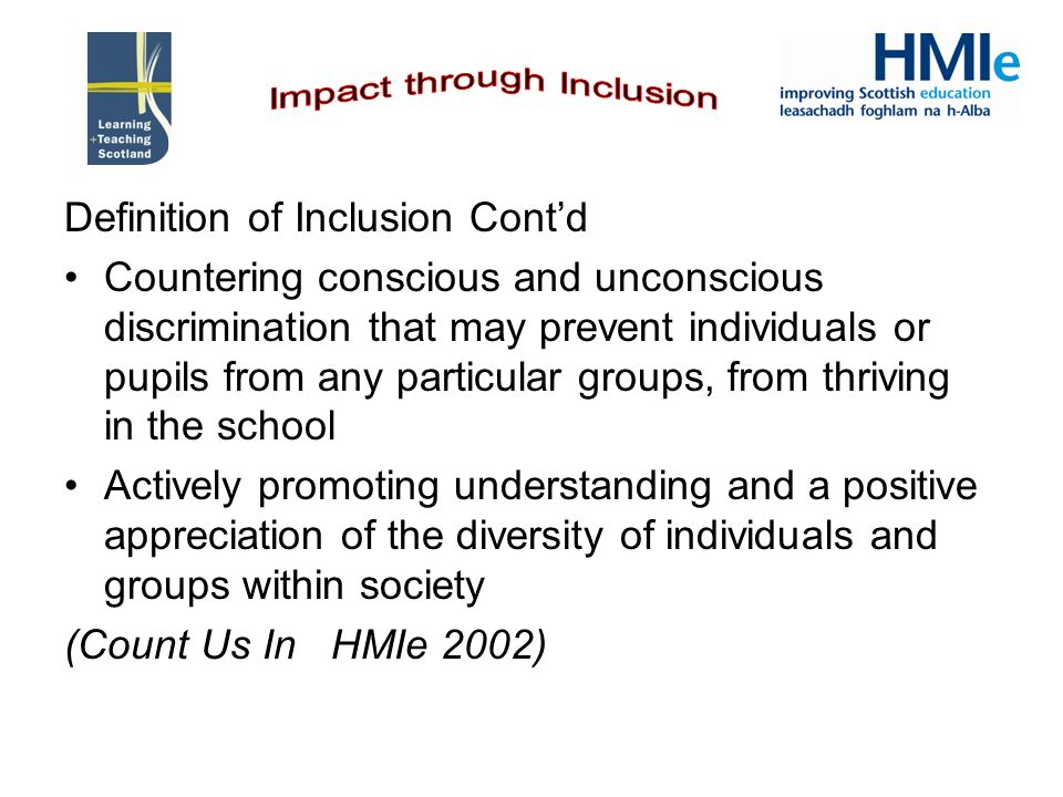 Definition of Inclusion Contd Countering conscious and unconscious discrimination that may prevent individuals or pupils from any particular groups, from thriving in the school Actively promoting understanding and a positive appreciation of the diversity of individuals and groups within society (Count Us In HMIe 2002)