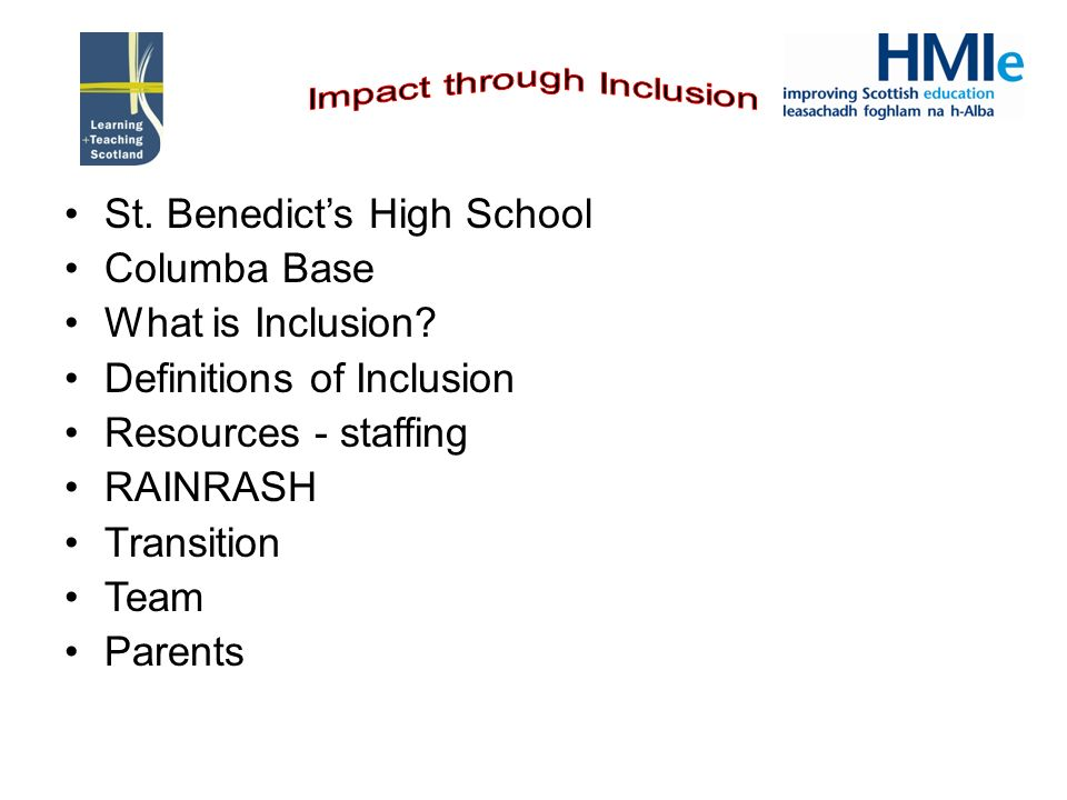 St. Benedicts High School Columba Base What is Inclusion? Definitions of Inclusion Resources - staffing RAINRASH Transition Team Parents