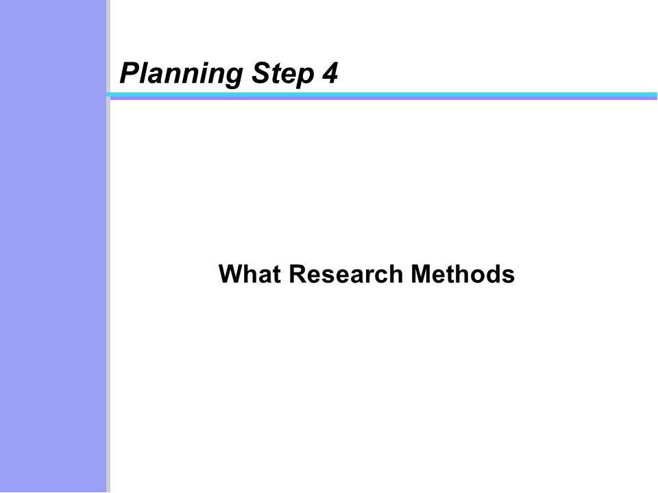 Planning Step 4 What Research Methods