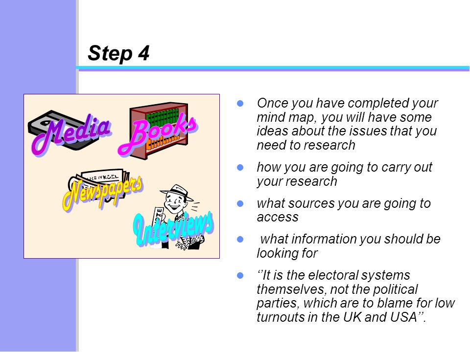 Step 4 Once you have completed your mind map, you will have some ideas about the issues that you need to research how you are going to carry out your research what sources you are going to access what information you should be looking for It is the electoral systems themselves, not the political parties, which are to blame for low turnouts in the UK and USA.