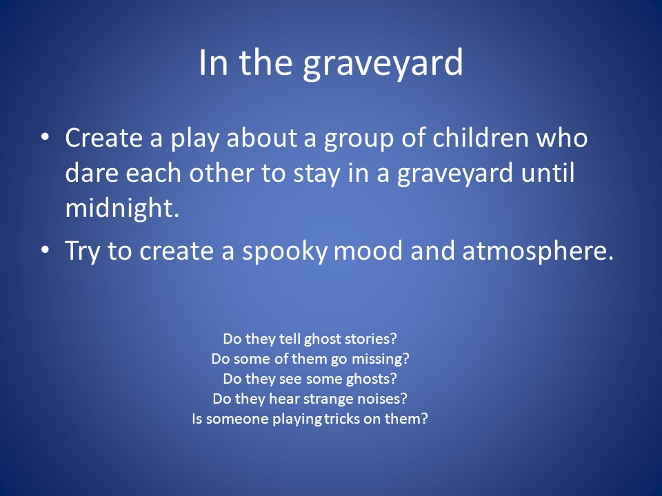 In the graveyard Create a play about a group of children who dare each other to stay in a graveyard until midnight.