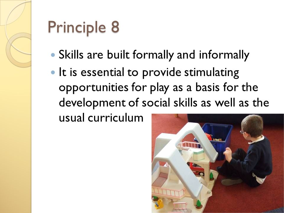 Principle 8 Skills are built formally and informally It is essential to provide stimulating opportunities for play as a basis for the development of social skills as well as the usual curriculum