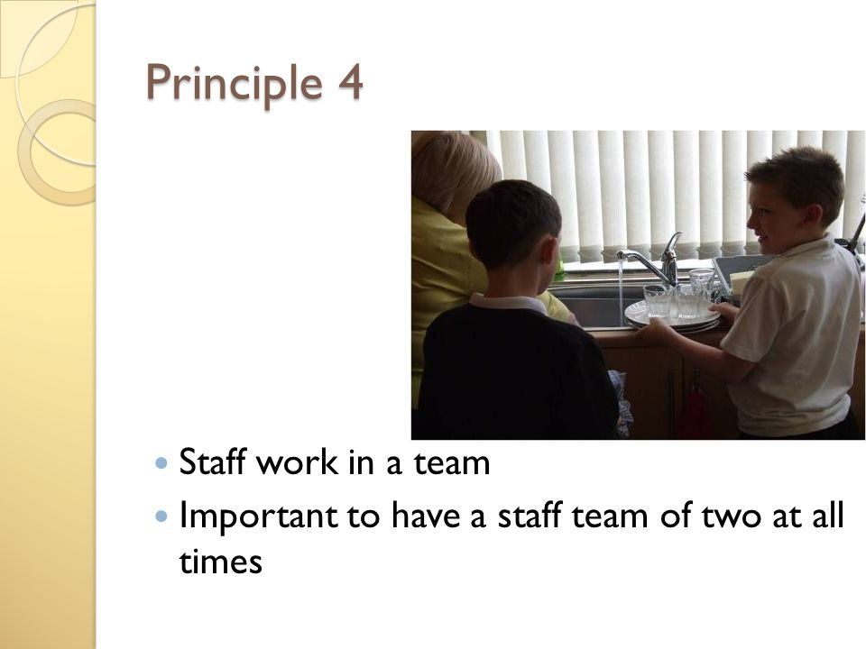 Principle 4 Staff work in a team Important to have a staff team of two at all times