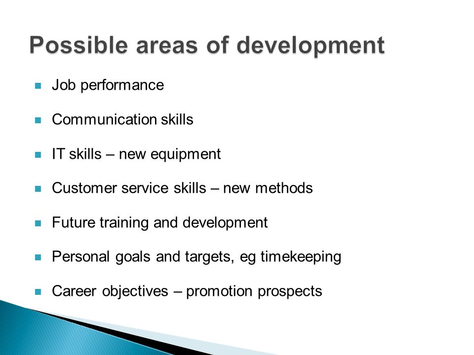 Job performance Communication skills IT skills – new equipment Customer service skills – new methods Future training and development Personal goals and targets, eg timekeeping Career objectives – promotion prospects
