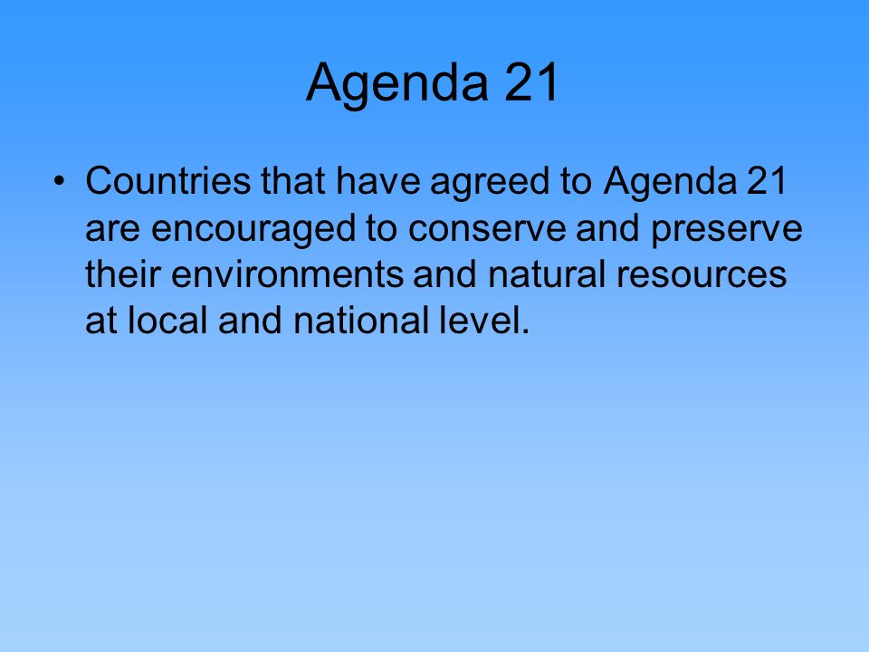 Agenda 21 Countries that have agreed to Agenda 21 are encouraged to conserve and preserve their environments and natural resources at local and nation