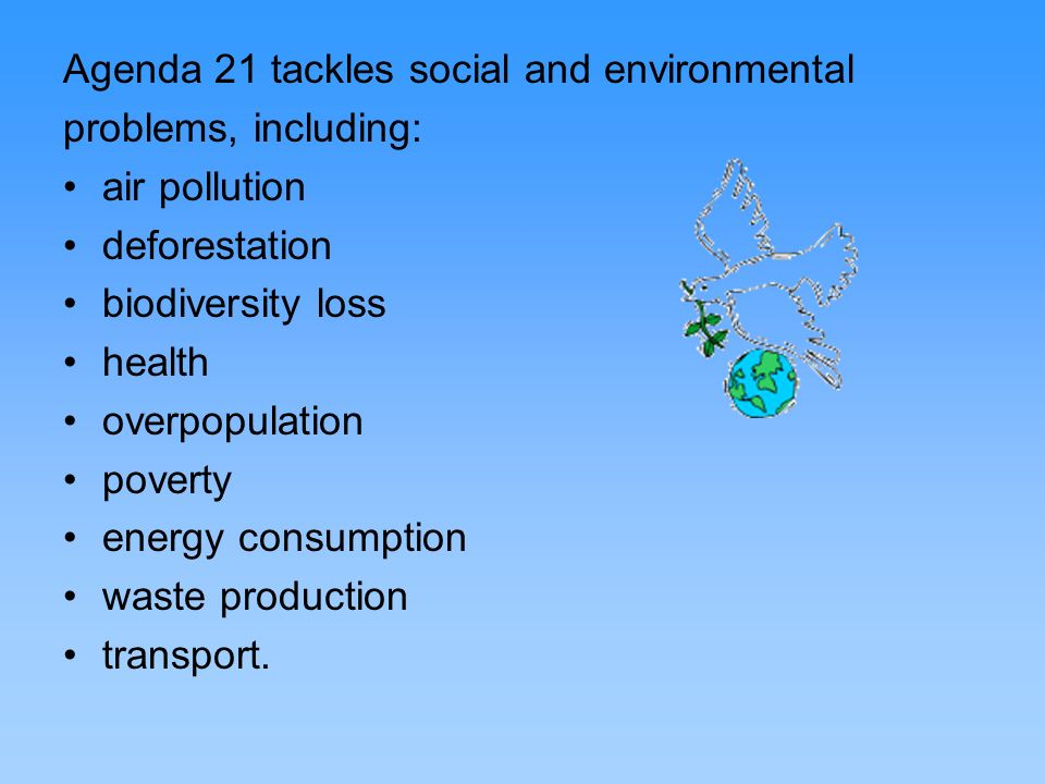 Agenda 21 tackles social and environmental problems, including: air pollution deforestation biodiversity loss health overpopulation poverty energy con