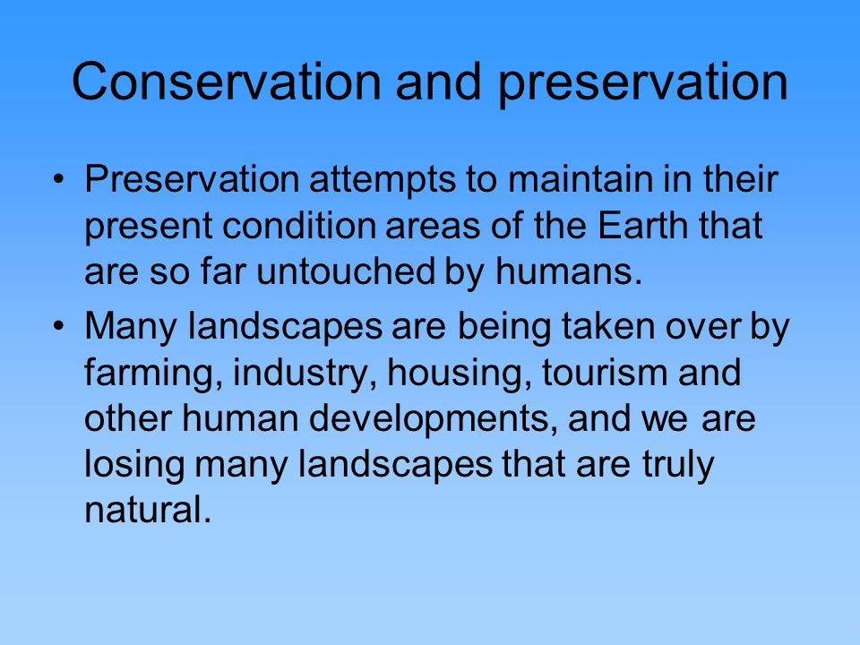 Conservation and preservation Preservation attempts to maintain in their present condition areas of the Earth that are so far untouched by humans. Man