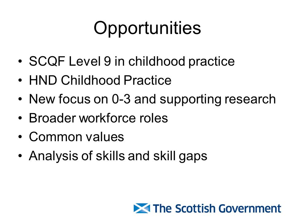 Opportunities SCQF Level 9 in childhood practice HND Childhood Practice New focus on 0-3 and supporting research Broader workforce roles Common values Analysis of skills and skill gaps