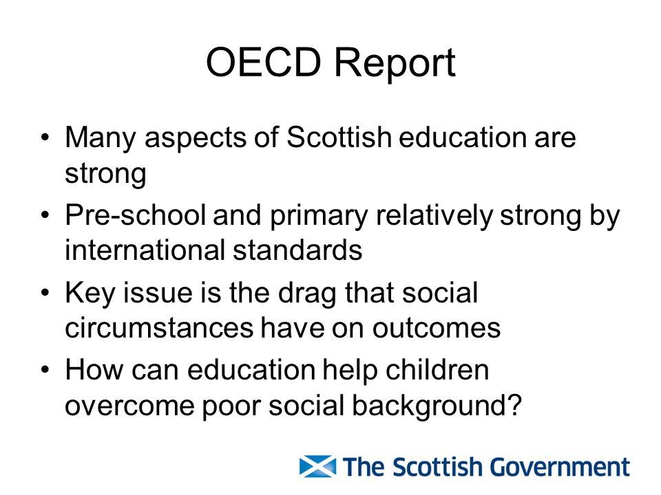 OECD Report Many aspects of Scottish education are strong Pre-school and primary relatively strong by international standards Key issue is the drag that social circumstances have on outcomes How can education help children overcome poor social background