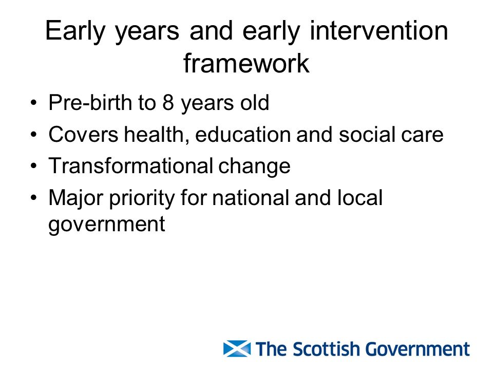 Early Intervention Our ambitions are universal Risk identification and risk management Sustained and effective interventions Building the capacity of individuals, families and communities to secure outcomes Not just a deficit approach