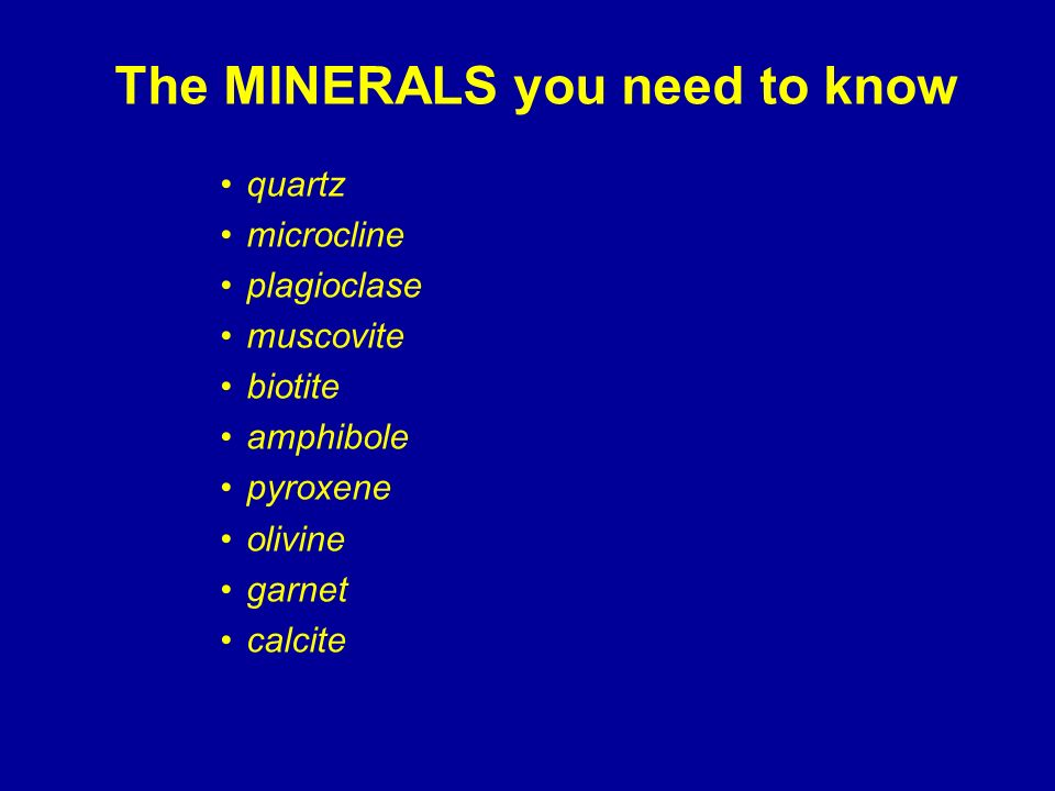 The MINERALS you need to know quartz microcline plagioclase muscovite biotite amphibole pyroxene olivine garnet calcite