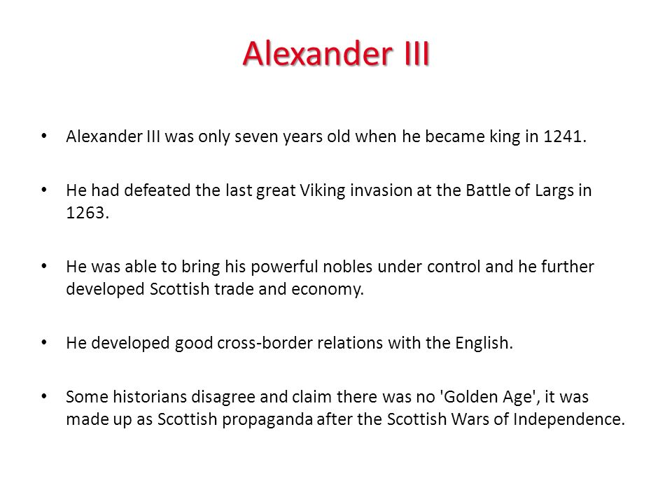 Alexander III Alexander III was only seven years old when he became king in 1241. He had defeated the last great Viking invasion at the Battle of Larg