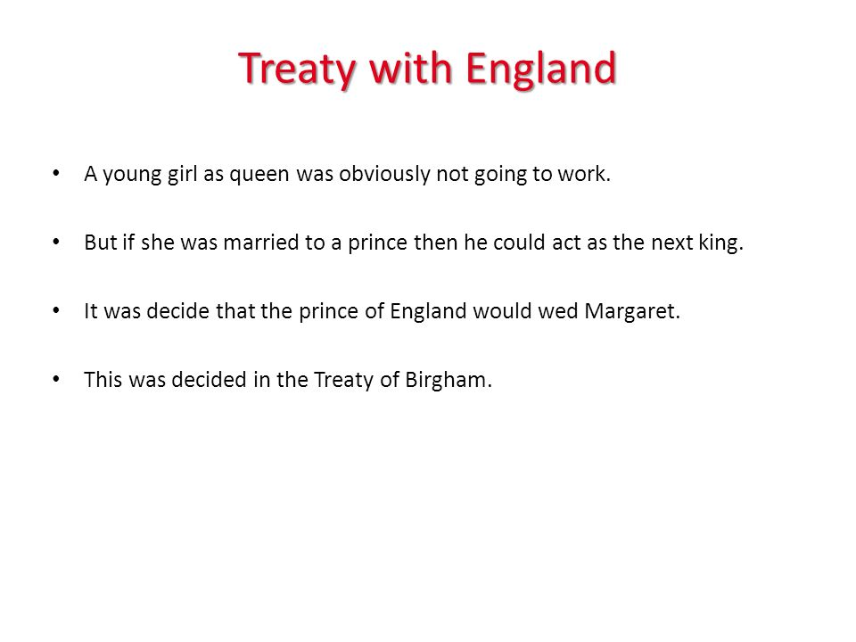 Treaty with England A young girl as queen was obviously not going to work. But if she was married to a prince then he could act as the next king. It w