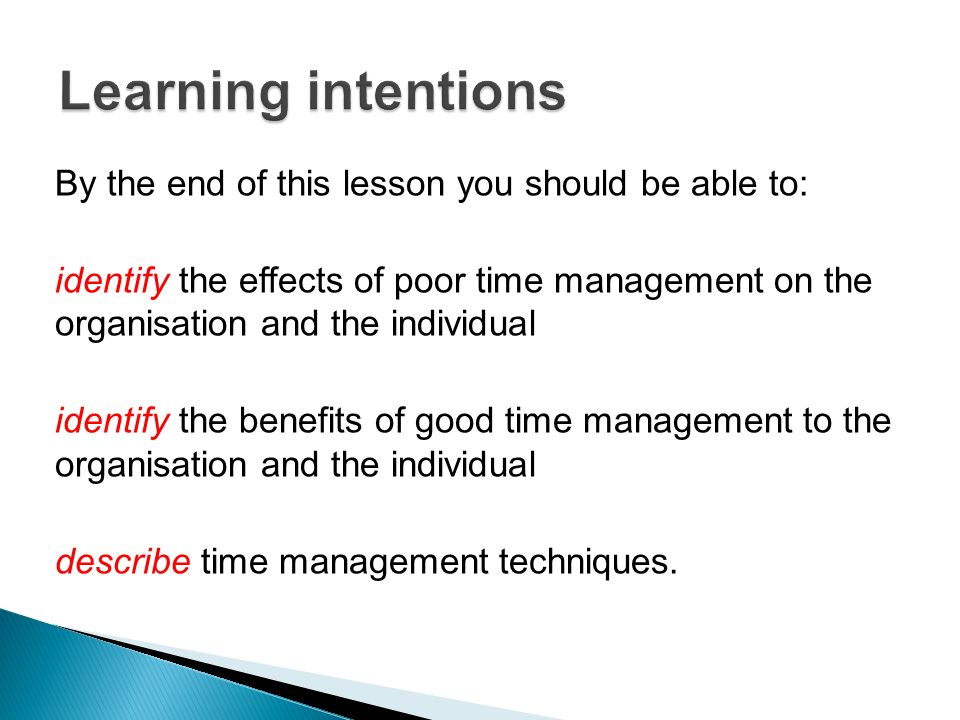 By the end of this lesson you should be able to: identify the effects of poor time management on the organisation and the individual identify the benefits of good time management to the organisation and the individual describe time management techniques.
