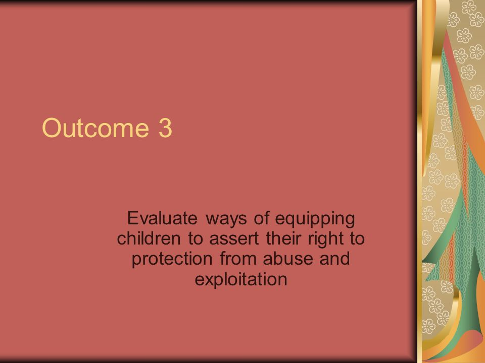 Outcome 3 Evaluate ways of equipping children to assert their right to protection from abuse and exploitation