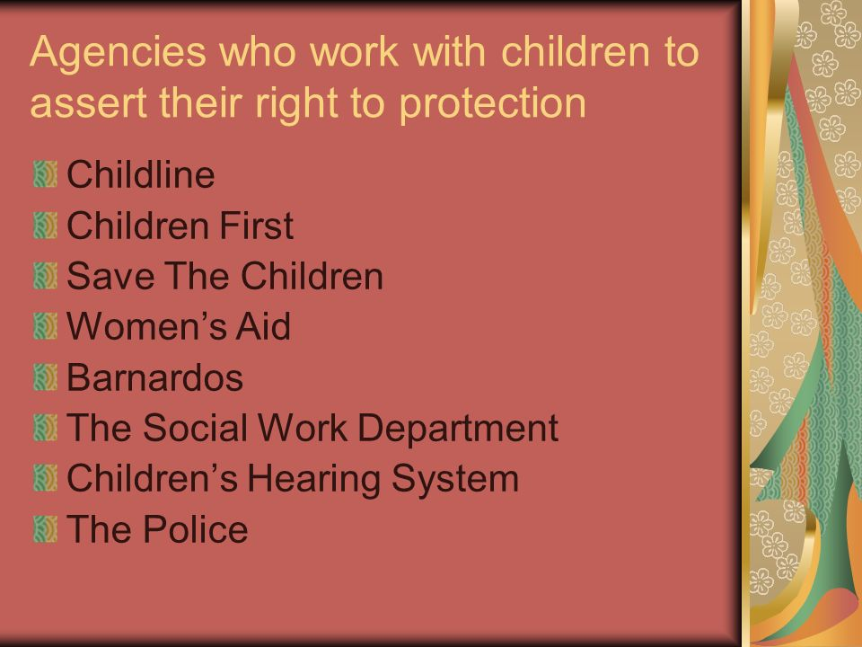 Agencies who work with children to assert their right to protection Childline Children First Save The Children Womens Aid Barnardos The Social Work De