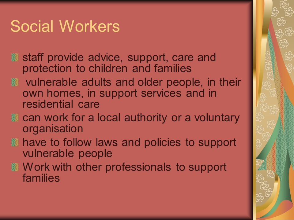 Social Workers staff provide advice, support, care and protection to children and families vulnerable adults and older people, in their own homes, in