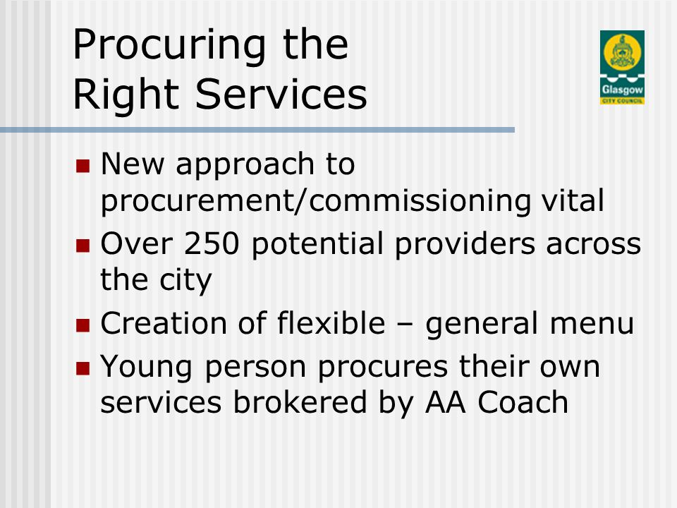 Procuring the Right Services New approach to procurement/commissioning vital Over 250 potential providers across the city Creation of flexible – general menu Young person procures their own services brokered by AA Coach