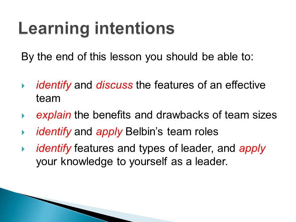 By the end of this lesson you should be able to: identify and discuss the features of an effective team explain the benefits and drawbacks of team sizes identify and apply Belbins team roles identify features and types of leader, and apply your knowledge to yourself as a leader.