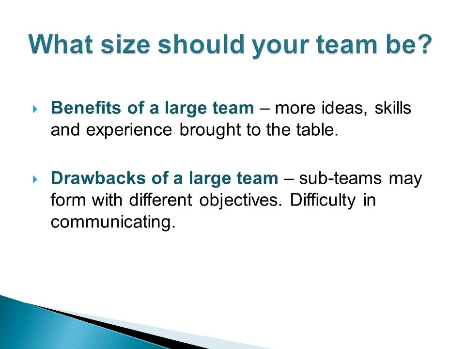 Benefits of a large team – more ideas, skills and experience brought to the table.