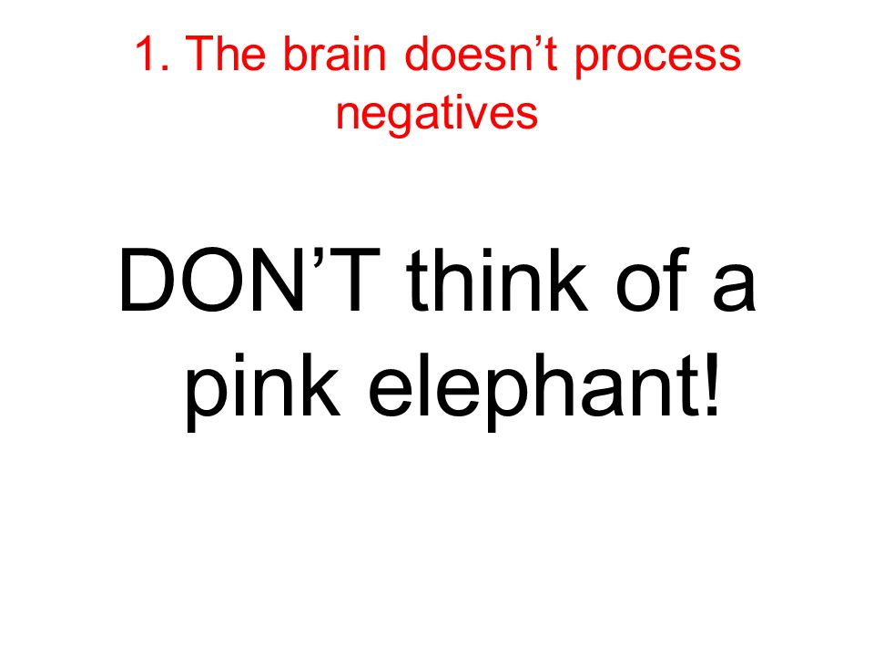 1. The brain doesnt process negatives DONT think of a pink elephant!