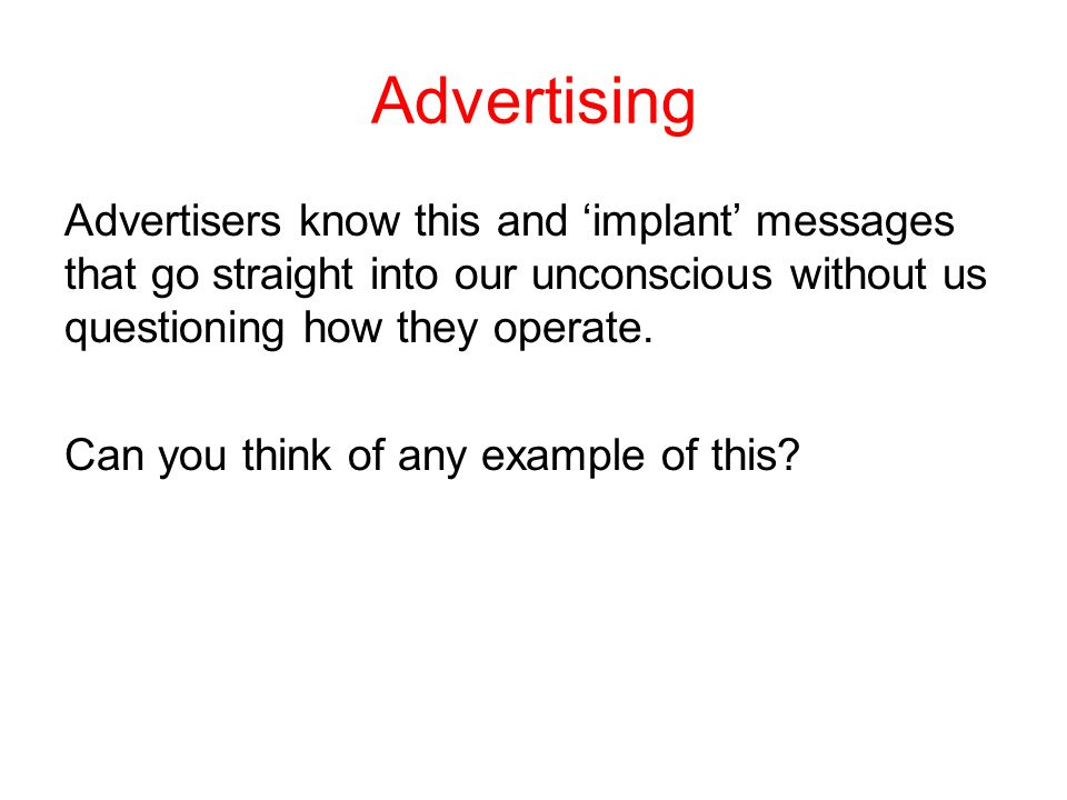 Advertising Advertisers know this and implant messages that go straight into our unconscious without us questioning how they operate.