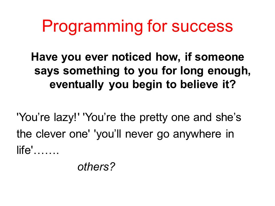 Programming for success Have you ever noticed how, if someone says something to you for long enough, eventually you begin to believe it.